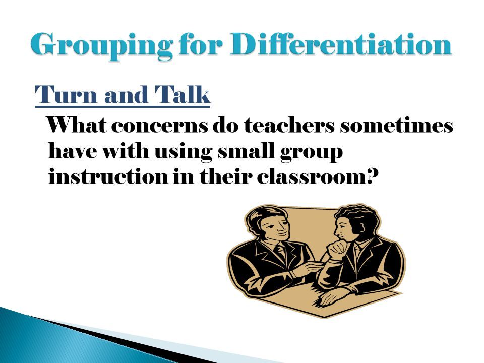 Turn and Talk What concerns do teachers sometimes have with using small group instruction in their classroom?