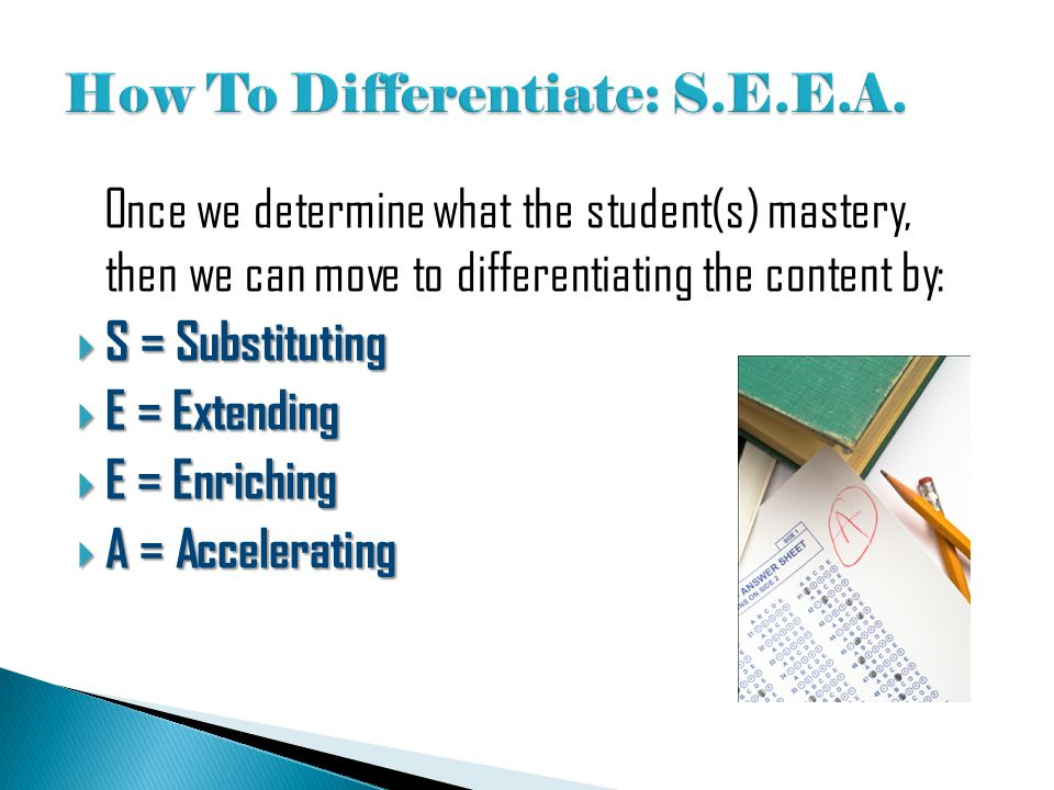 Once we determine what the student(s) mastery, then we can move to differentiating the content by:  S = Substituting  E = Extending  E = Enriching
