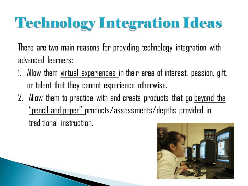 There are two main reasons for providing technology integration with advanced learners: 1. Allow them virtual experiences in their area of interest, p