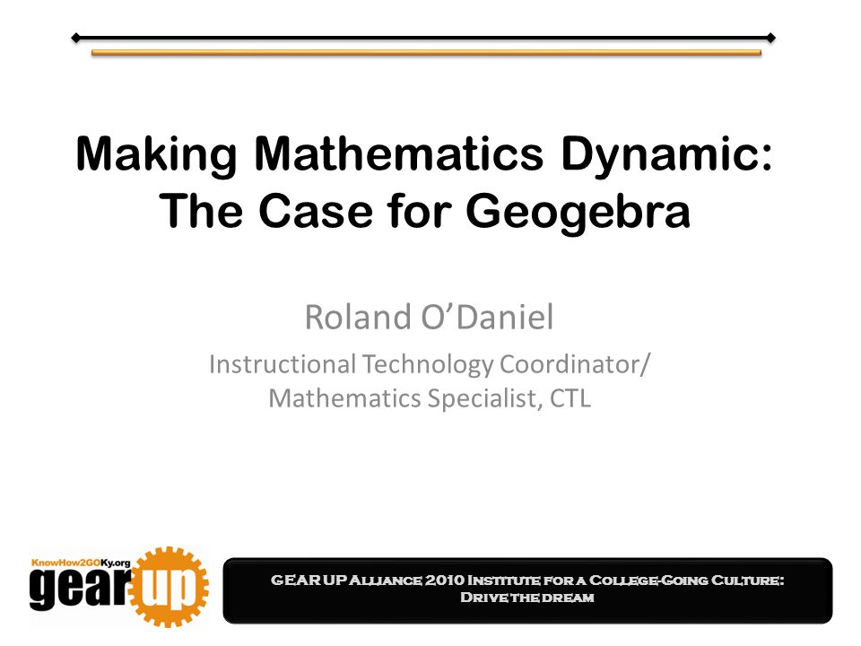 GEAR UP Alliance 2010 Institute for a College-Going Culture: Drive the dream Making Mathematics Dynamic: The Case for Geogebra Roland O'Daniel Instructional Technology Coordinator/ Mathematics Specialist, CTL