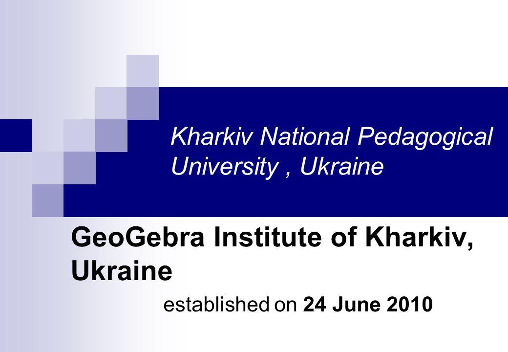 Kharkiv National Pedagogical University, Ukraine GeoGebra Institute of Kharkiv, Ukraine established on 24 June 2010