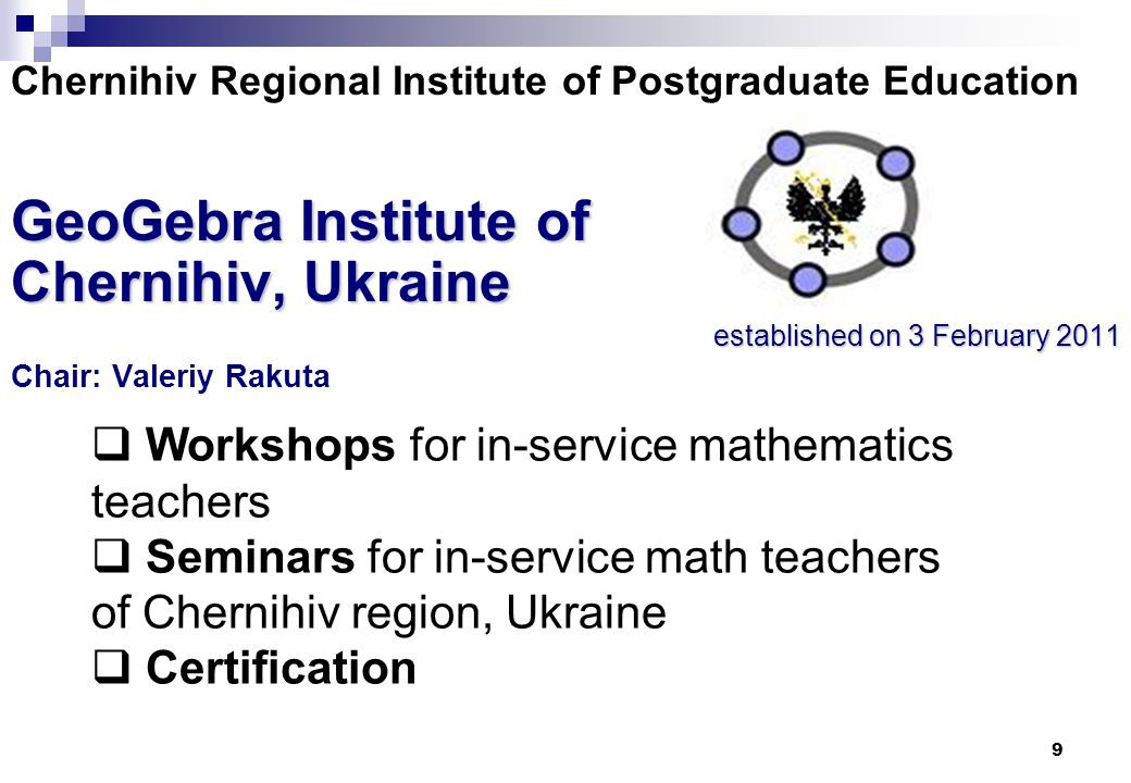 9 Chernihiv Regional Institute of Postgraduate Education GeoGebra Institute of Chernihiv, Ukraine established on 3 February 2011 Chair: Valeriy Rakuta  Workshops for in-service mathematics teachers  Seminars for in-service math teachers of Chernihiv region, Ukraine  Certification