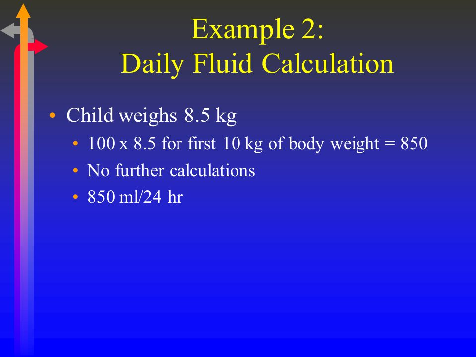 Example 2: Daily Fluid Calculation Child weighs 8.5 kg 100 x 8.5 for first 10 kg of body weight = 850 No further calculations 850 ml/24 hr