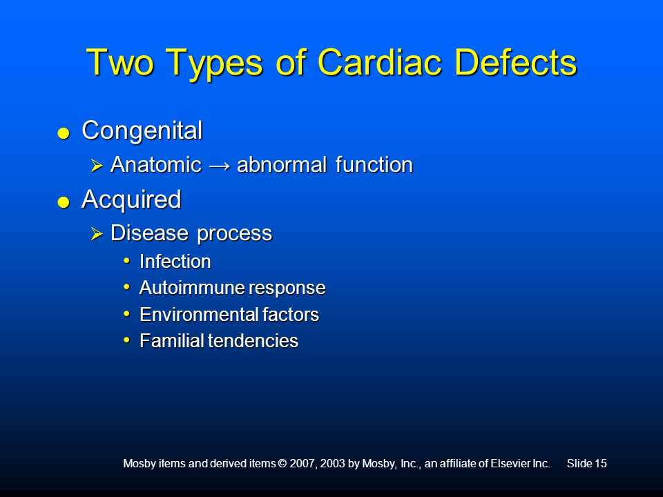 Mosby items and derived items © 2007, 2003 by Mosby, Inc., an affiliate of Elsevier Inc.Slide 15 Two Types of Cardiac Defects  Congenital  Anatomic