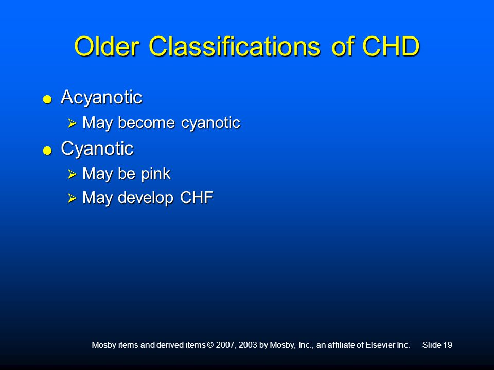 Mosby items and derived items © 2007, 2003 by Mosby, Inc., an affiliate of Elsevier Inc.Slide 19 Older Classifications of CHD  Acyanotic  May become