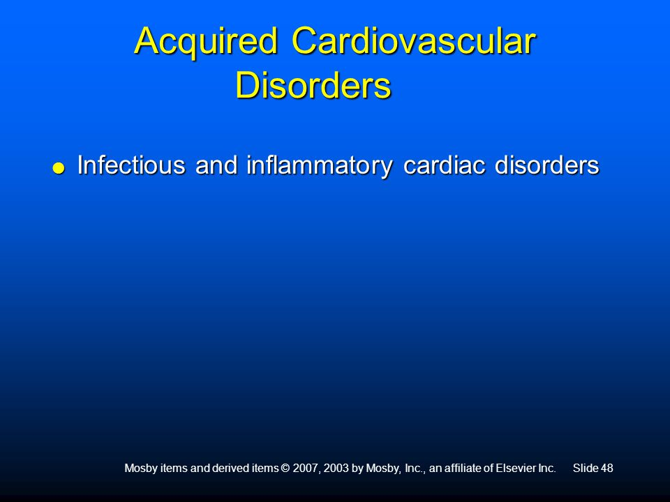 Mosby items and derived items © 2007, 2003 by Mosby, Inc., an affiliate of Elsevier Inc.Slide 48 Acquired Cardiovascular Disorders  Infectious and in
