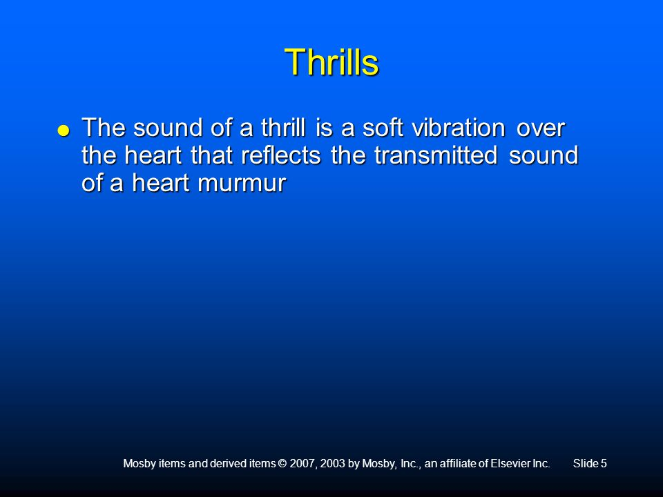Mosby items and derived items © 2007, 2003 by Mosby, Inc., an affiliate of Elsevier Inc.Slide 5 Thrills  The sound of a thrill is a soft vibration ov