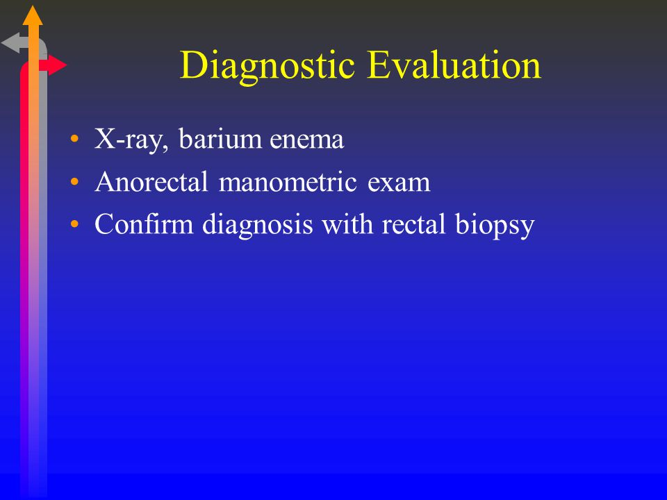 Diagnostic Evaluation X-ray, barium enema Anorectal manometric exam Confirm diagnosis with rectal biopsy