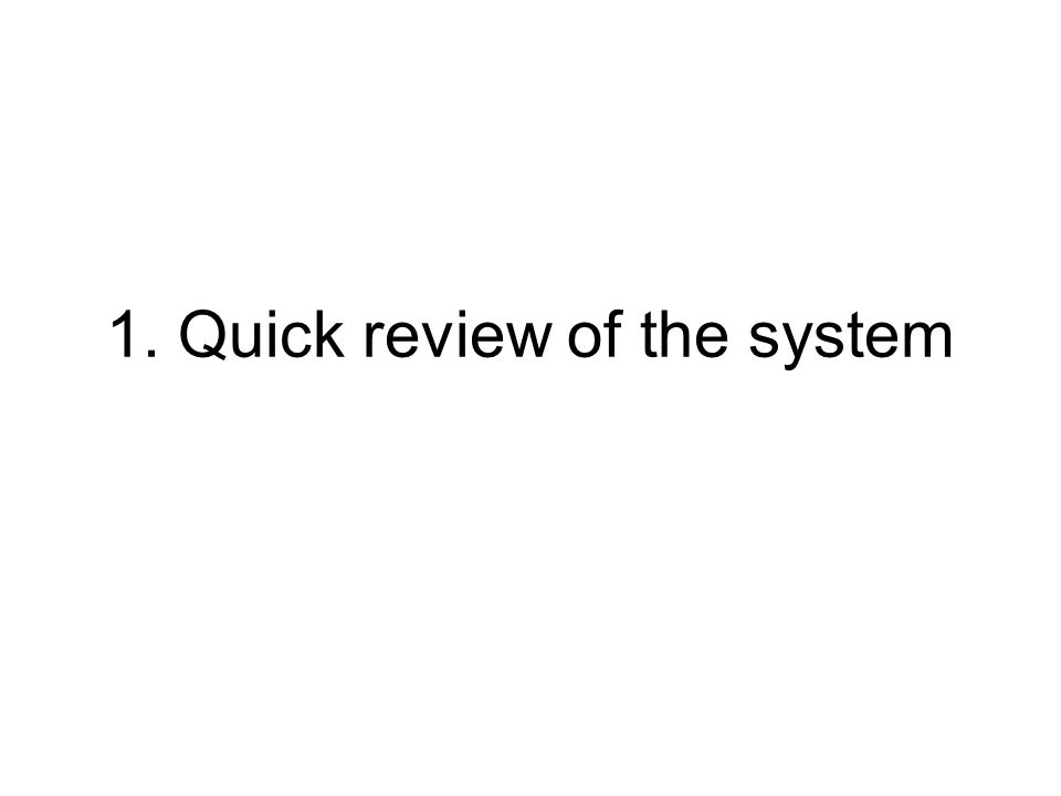 1. Quick review of the system