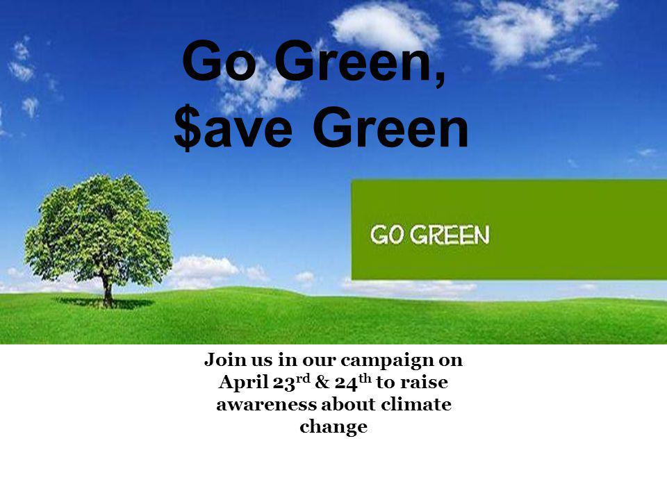 Go Green, $ave Green Join us in our campaign on April 23 rd & 24 th to raise awareness about climate change