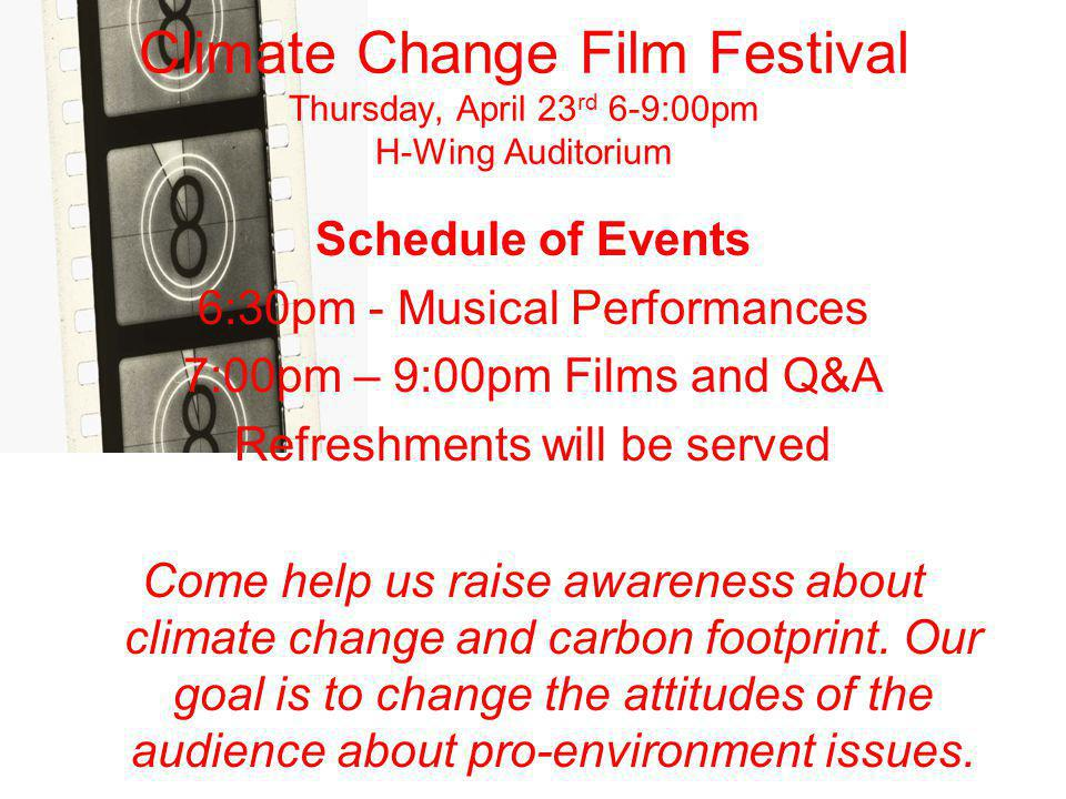 Climate Change Film Festival Thursday, April 23 rd 6-9:00pm H-Wing Auditorium Schedule of Events 6:30pm - Musical Performances 7:00pm – 9:00pm Films and Q&A Refreshments will be served Come help us raise awareness about climate change and carbon footprint.