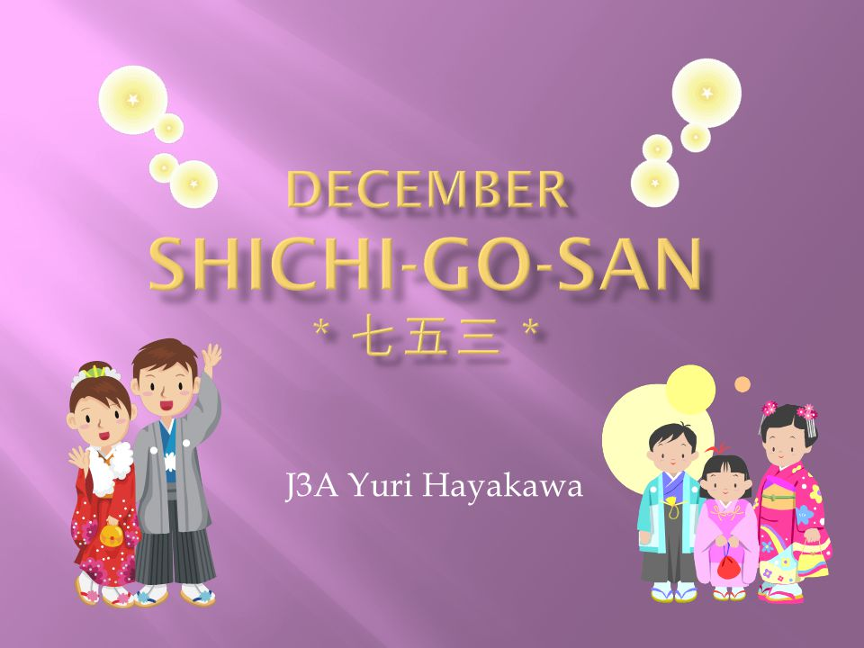  It is on December 15 th  It is a day to celebrate 3 and 7 year-old girls and 5 year-old boys  It is said that Shichi-Go-San started in 1681 when they celebrated Tokumatsu Tokugawa's health