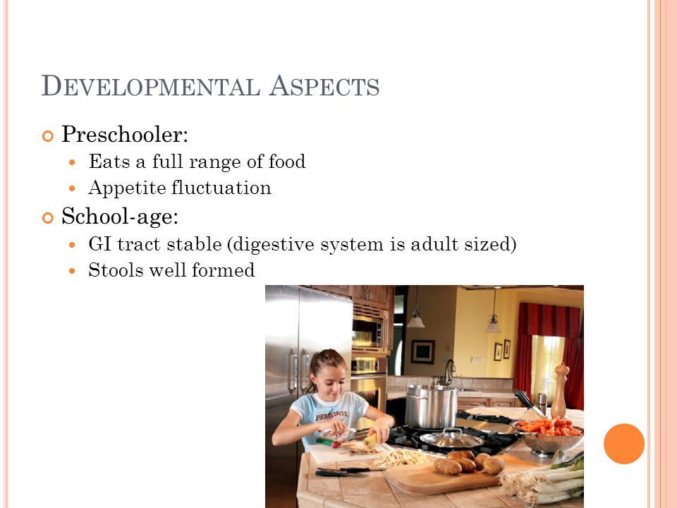 D EVELOPMENTAL A SPECTS Preschooler: Eats a full range of food Appetite fluctuation School-age: GI tract stable (digestive system is adult sized) Stools well formed