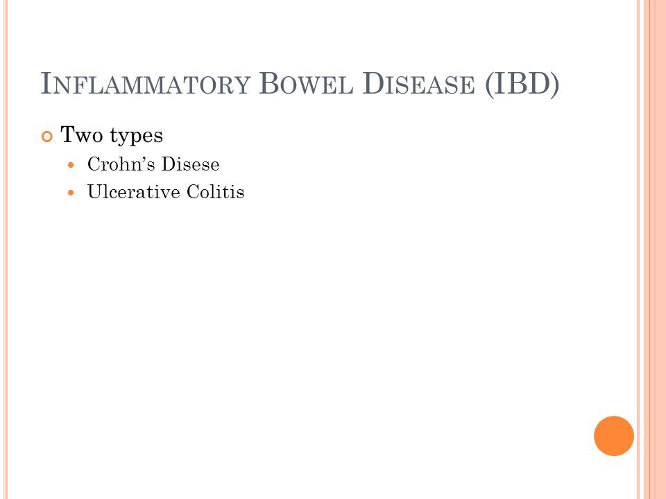 I NFLAMMATORY B OWEL D ISEASE (IBD) Two types Crohn's Disese Ulcerative Colitis