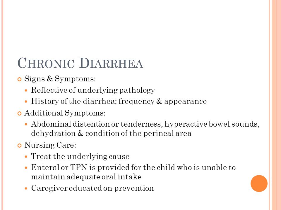 C HRONIC D IARRHEA Signs & Symptoms: Reflective of underlying pathology History of the diarrhea; frequency & appearance Additional Symptoms: Abdominal distention or tenderness, hyperactive bowel sounds, dehydration & condition of the perineal area Nursing Care: Treat the underlying cause Enteral or TPN is provided for the child who is unable to maintain adequate oral intake Caregiver educated on prevention