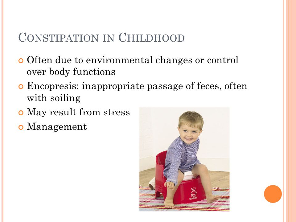 C ONSTIPATION IN C HILDHOOD Often due to environmental changes or control over body functions Encopresis: inappropriate passage of feces, often with soiling May result from stress Management