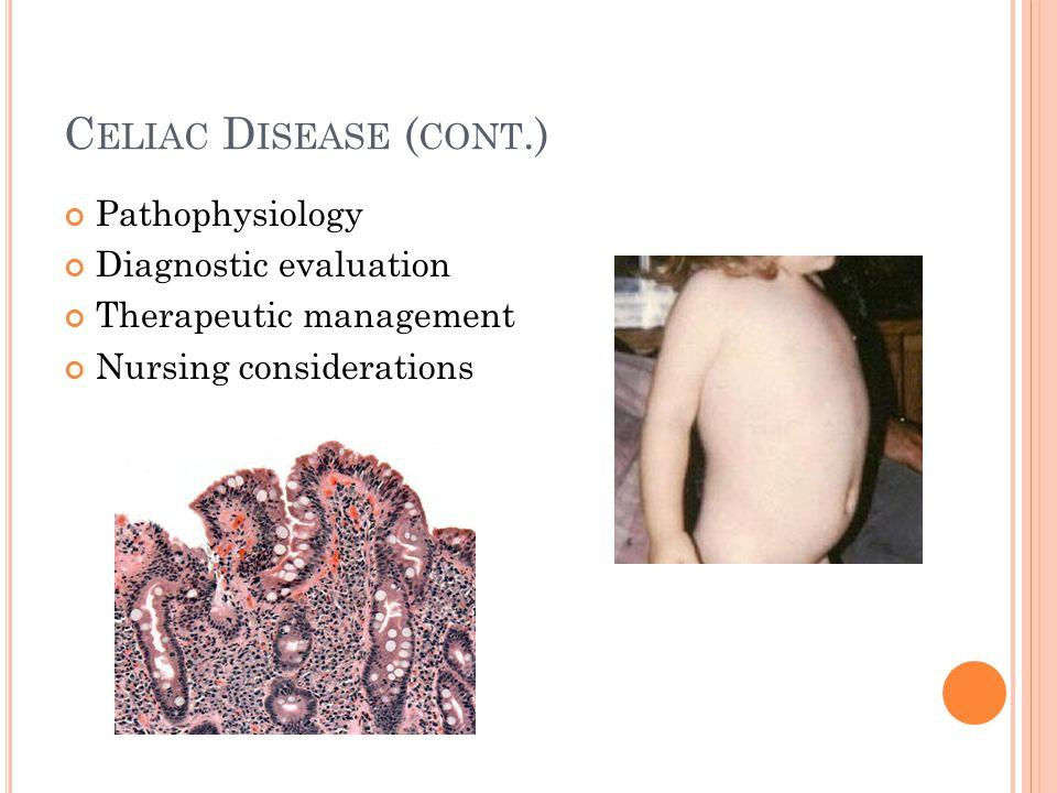 C ELIAC D ISEASE ( CONT.) Pathophysiology Diagnostic evaluation Therapeutic management Nursing considerations