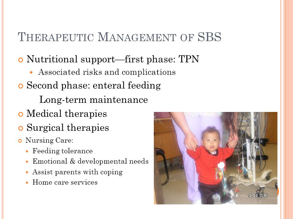 T HERAPEUTIC M ANAGEMENT OF SBS Nutritional support—first phase: TPN Associated risks and complications Second phase: enteral feeding Long-term maintenance Medical therapies Surgical therapies Nursing Care: Feeding tolerance Emotional & developmental needs Assist parents with coping Home care services