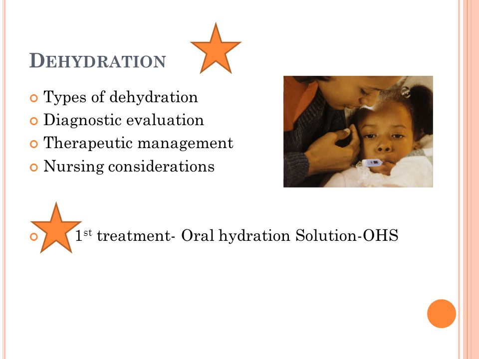 D EHYDRATION Types of dehydration Diagnostic evaluation Therapeutic management Nursing considerations 1 st treatment- Oral hydration Solution-OHS