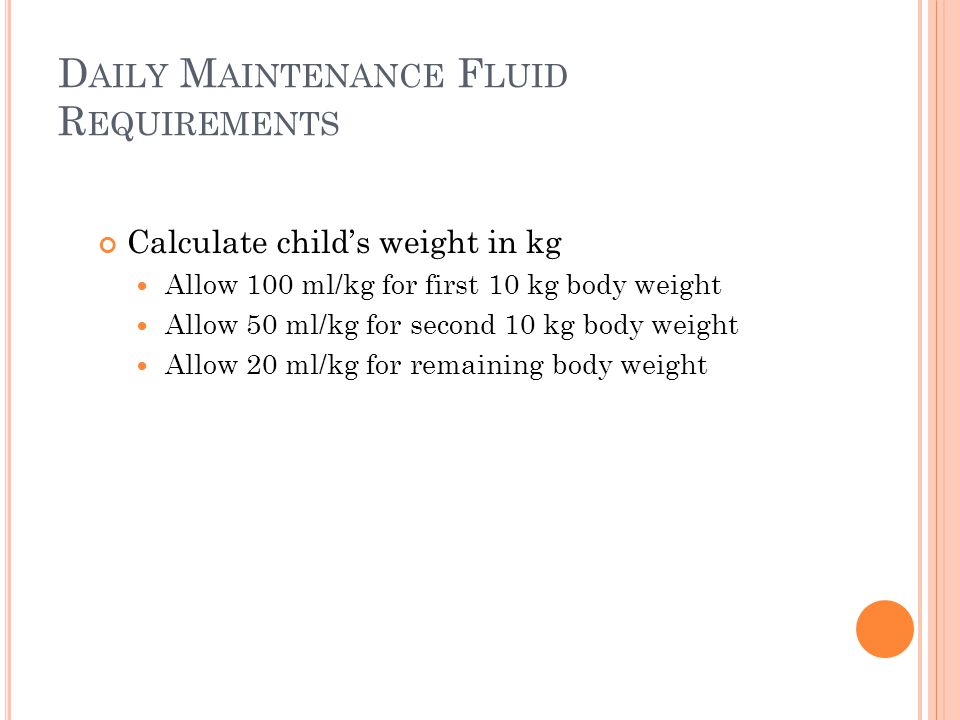 D AILY M AINTENANCE F LUID R EQUIREMENTS Calculate child's weight in kg Allow 100 ml/kg for first 10 kg body weight Allow 50 ml/kg for second 10 kg body weight Allow 20 ml/kg for remaining body weight