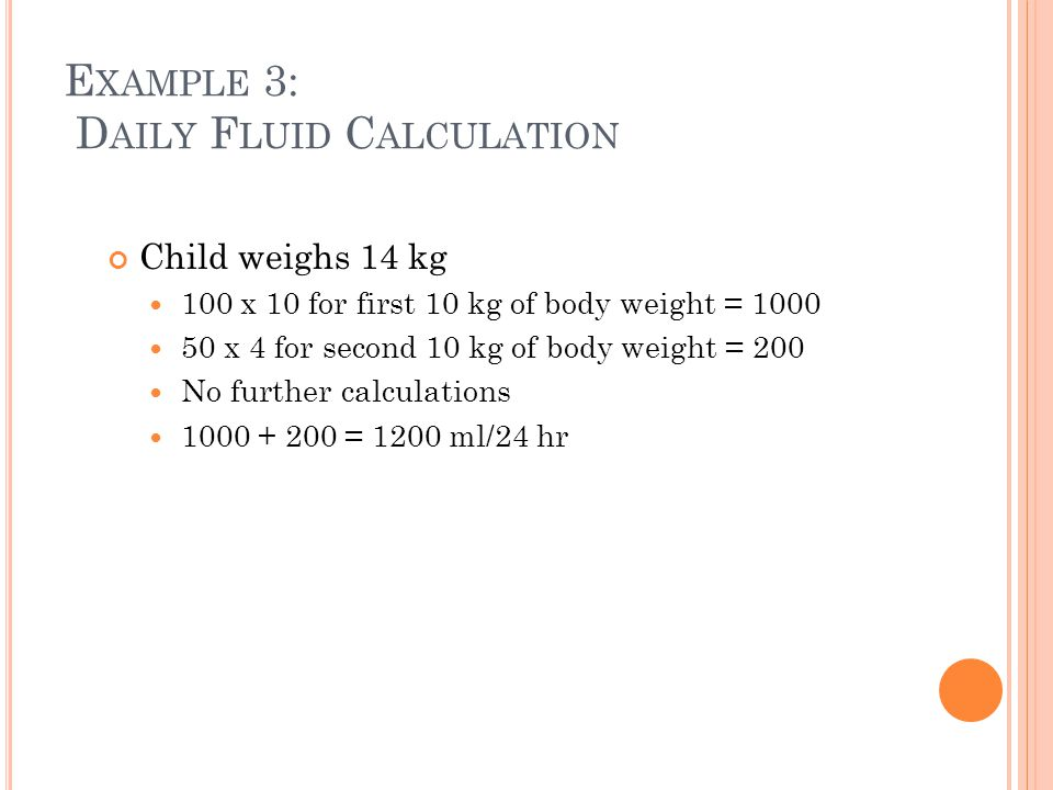 E XAMPLE 3: D AILY F LUID C ALCULATION Child weighs 14 kg 100 x 10 for first 10 kg of body weight = 1000 50 x 4 for second 10 kg of body weight = 200