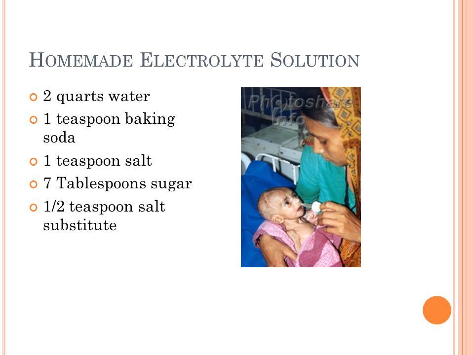 H OMEMADE E LECTROLYTE S OLUTION 2 quarts water 1 teaspoon baking soda 1 teaspoon salt 7 Tablespoons sugar 1/2 teaspoon salt substitute