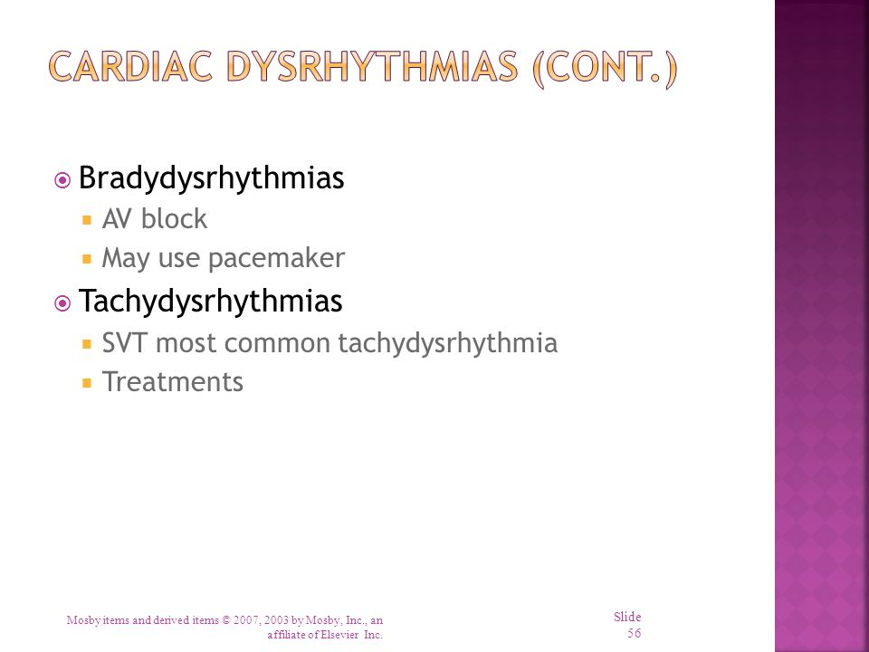  Bradydysrhythmias  AV block  May use pacemaker  Tachydysrhythmias  SVT most common tachydysrhythmia  Treatments Mosby items and derived items ©