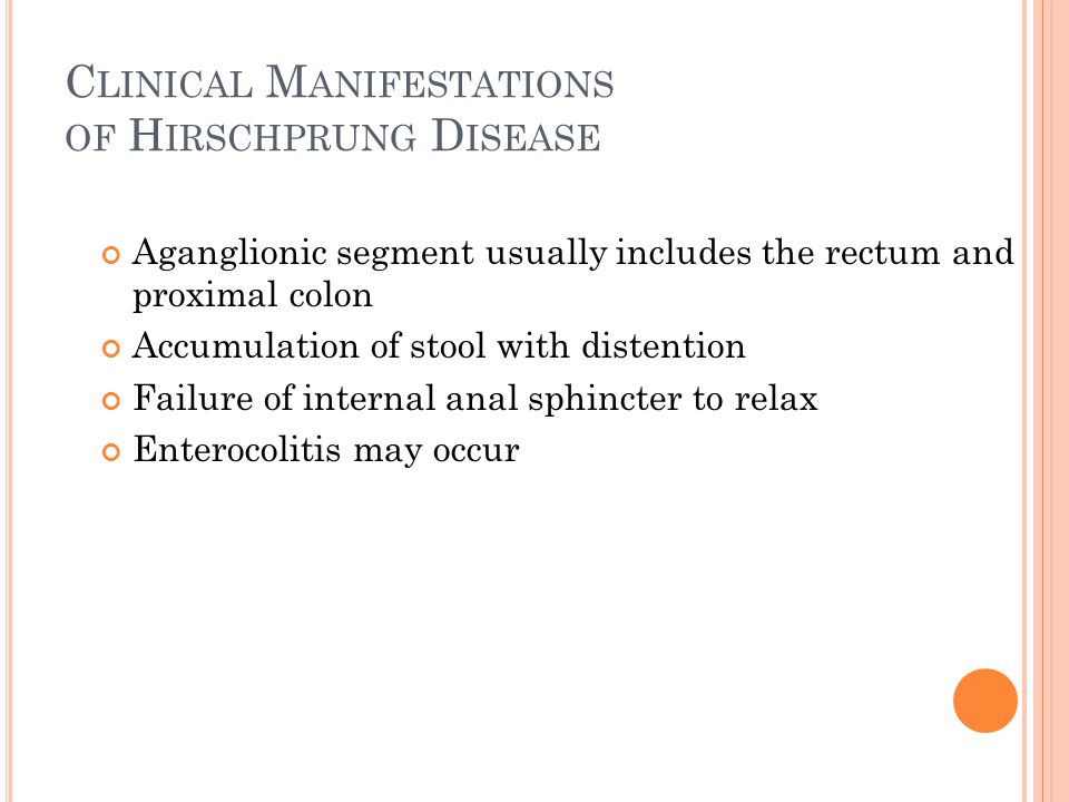 C LINICAL M ANIFESTATIONS OF H IRSCHPRUNG D ISEASE Aganglionic segment usually includes the rectum and proximal colon Accumulation of stool with diste