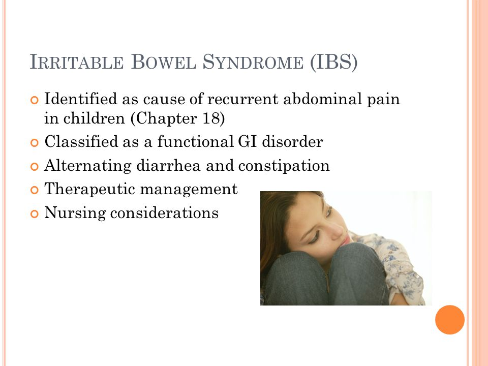 I RRITABLE B OWEL S YNDROME (IBS) Identified as cause of recurrent abdominal pain in children (Chapter 18) Classified as a functional GI disorder Alte