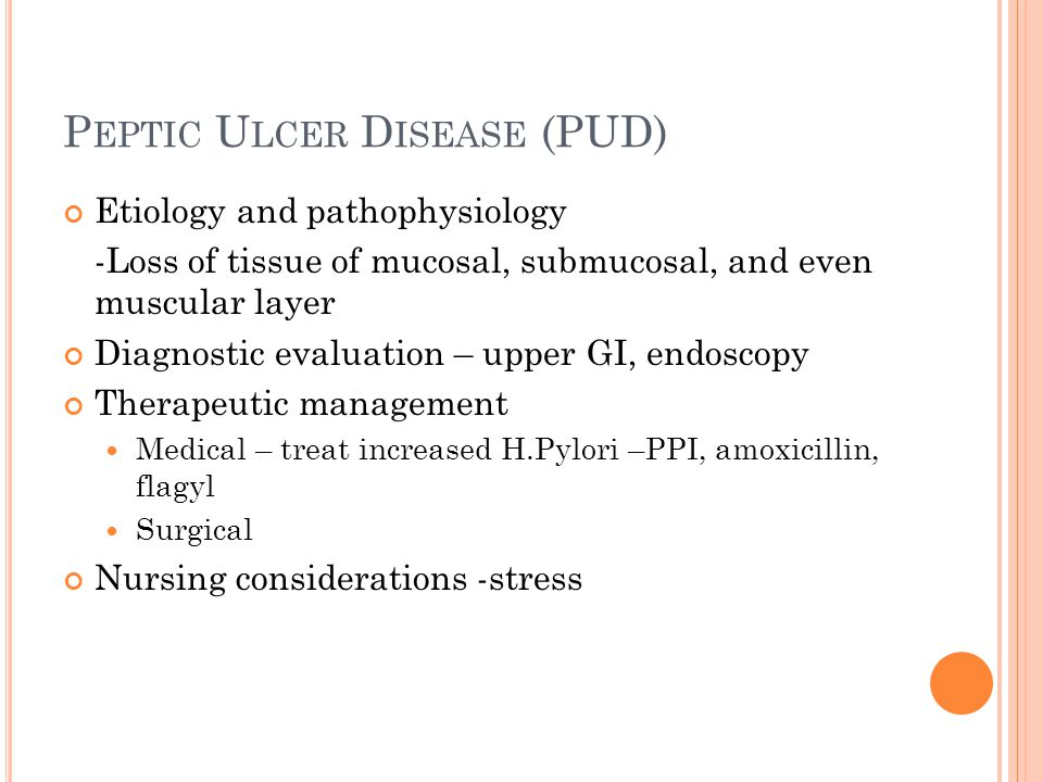 P EPTIC U LCER D ISEASE (PUD) Etiology and pathophysiology -Loss of tissue of mucosal, submucosal, and even muscular layer Diagnostic evaluation – upp