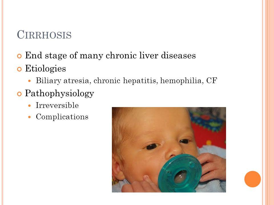 C IRRHOSIS End stage of many chronic liver diseases Etiologies Biliary atresia, chronic hepatitis, hemophilia, CF Pathophysiology Irreversible Complic