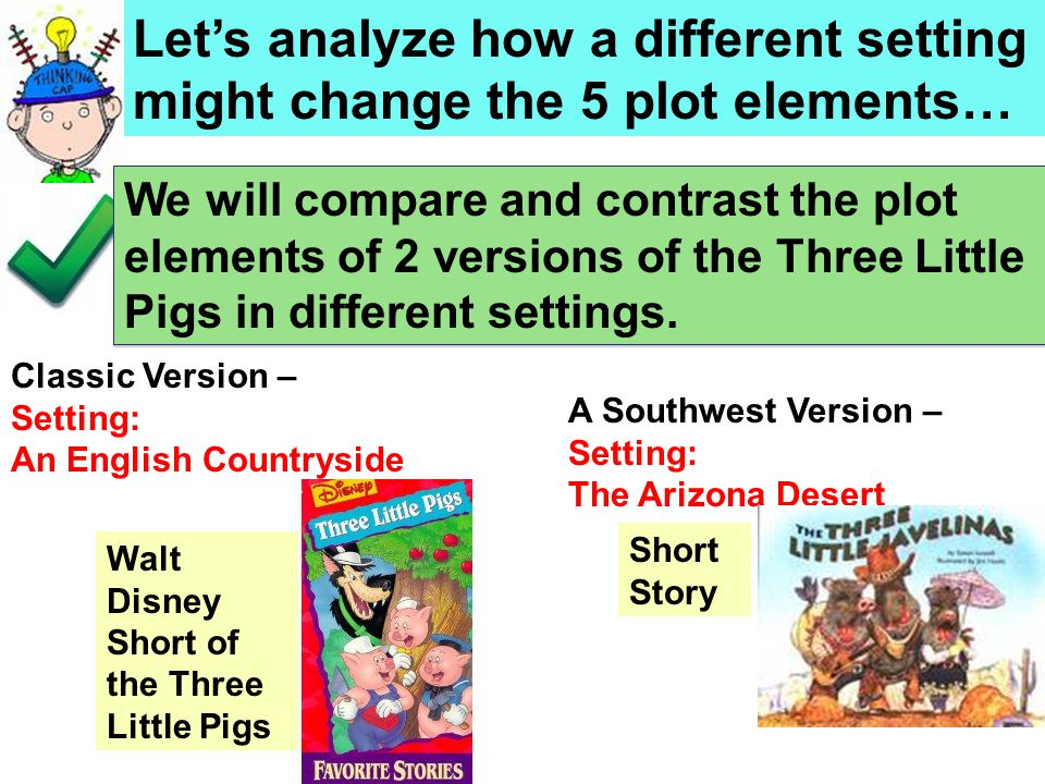 Let's analyze how a different setting might change the 5 plot elements… We will compare and contrast the plot elements of 2 versions of the Three Little Pigs in different settings.