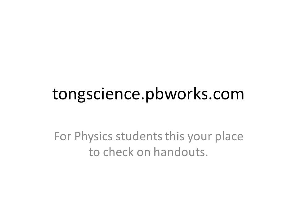 tongscience.pbworks.com For Physics students this your place to check on handouts.