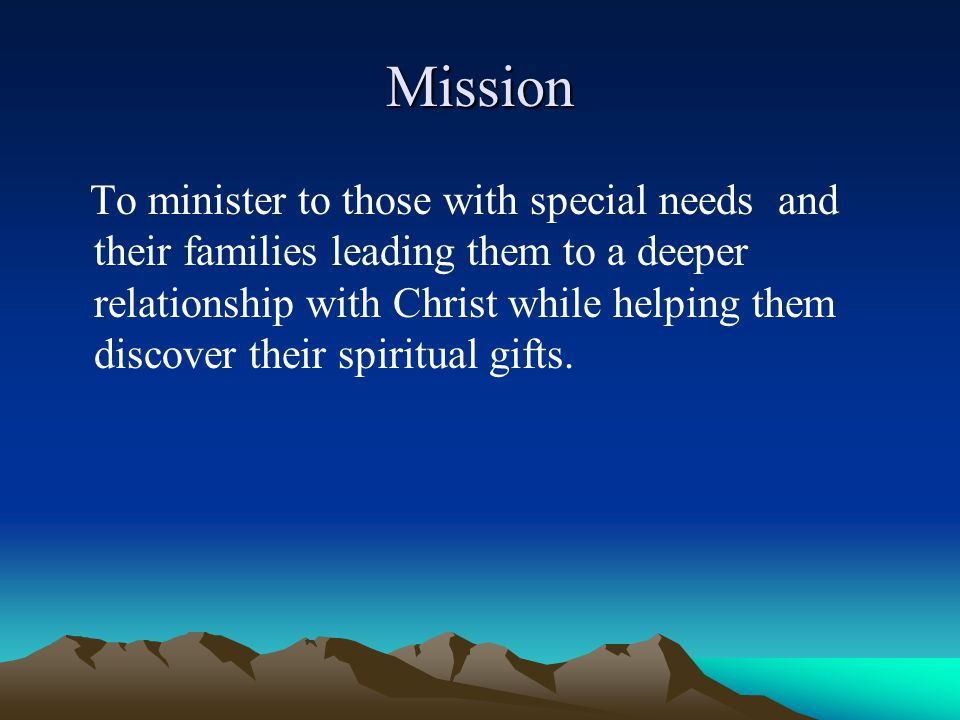 Mission To minister to those with special needs and their families leading them to a deeper relationship with Christ while helping them discover their