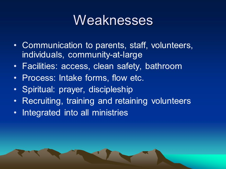 Weaknesses Communication to parents, staff, volunteers, individuals, community-at-large Facilities: access, clean safety, bathroom Process: Intake for