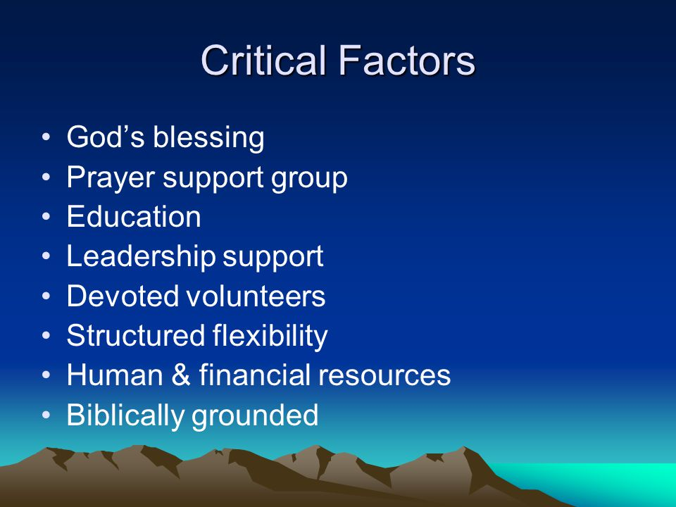 Critical Factors God's blessing Prayer support group Education Leadership support Devoted volunteers Structured flexibility Human & financial resource