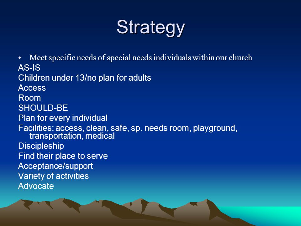 Strategy Meet specific needs of special needs individuals within our church AS-IS Children under 13/no plan for adults Access Room SHOULD-BE Plan for