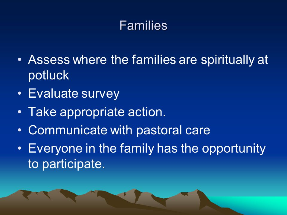 Families Assess where the families are spiritually at potluck Evaluate survey Take appropriate action. Communicate with pastoral care Everyone in the