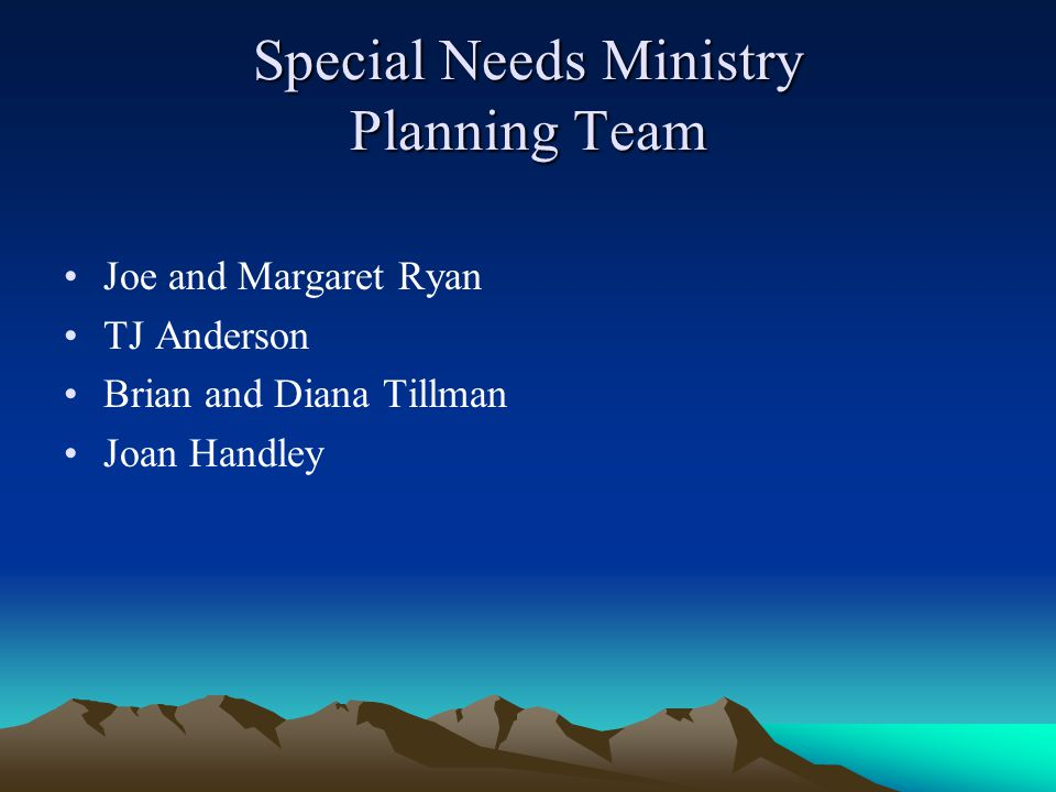 Special Needs Ministry Planning Team Joe and Margaret Ryan TJ Anderson Brian and Diana Tillman Joan Handley