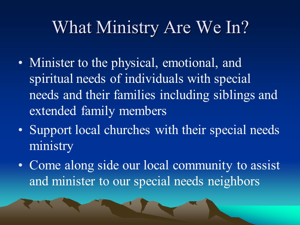 What Ministry Are We In? Minister to the physical, emotional, and spiritual needs of individuals with special needs and their families including sibli