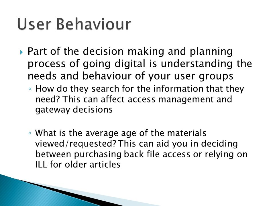  Part of the decision making and planning process of going digital is understanding the needs and behaviour of your user groups ◦ How do they search for the information that they need.