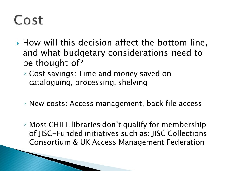  How will this decision affect the bottom line, and what budgetary considerations need to be thought of.