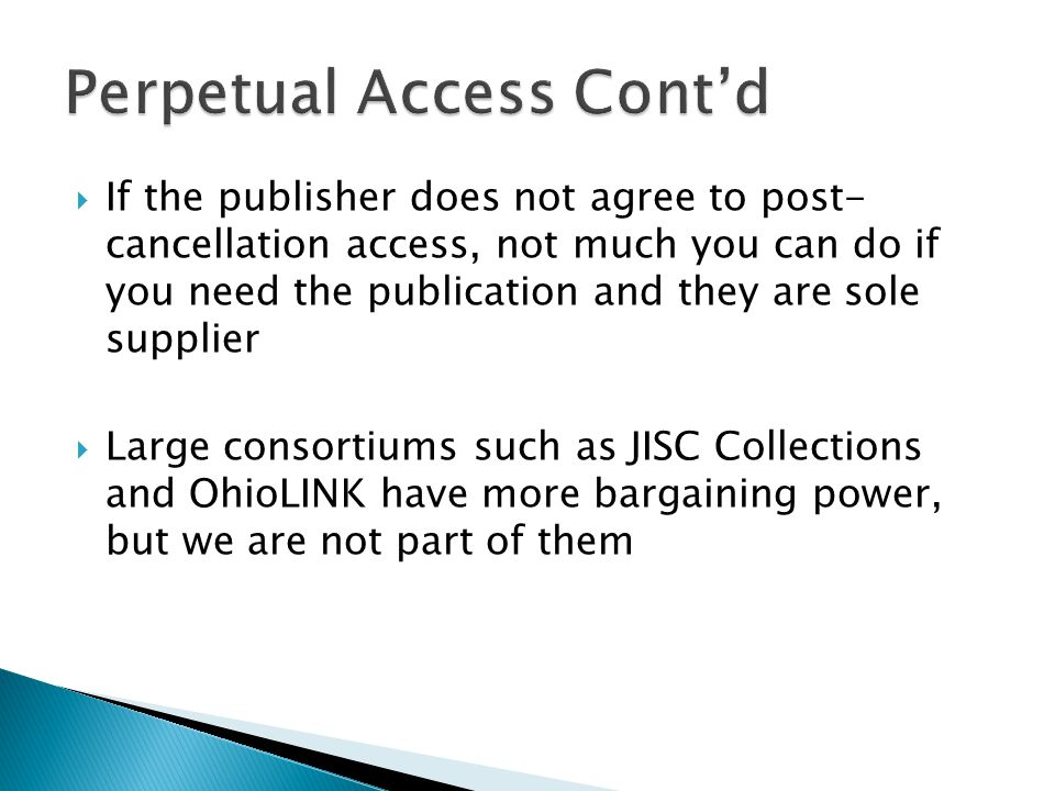  If the publisher does not agree to post- cancellation access, not much you can do if you need the publication and they are sole supplier  Large consortiums such as JISC Collections and OhioLINK have more bargaining power, but we are not part of them