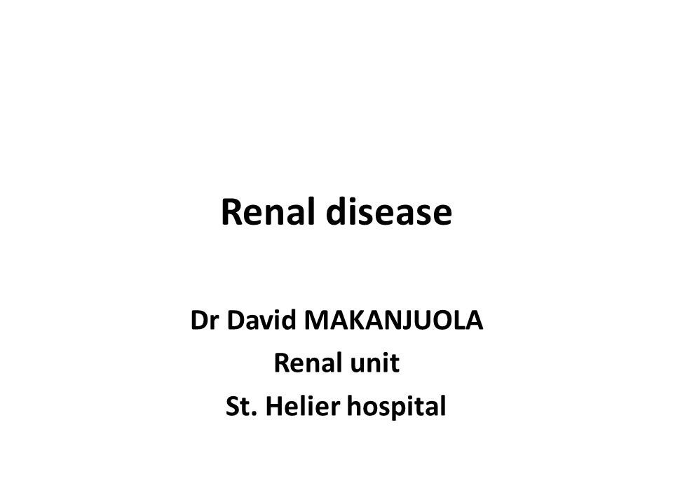 Renal disease Dr David MAKANJUOLA Renal unit St. Helier hospital