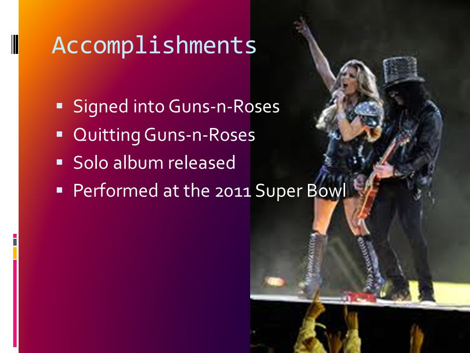 Accomplishments  Signed into Guns-n-Roses  Quitting Guns-n-Roses  Solo album released  Performed at the 2011 Super Bowl