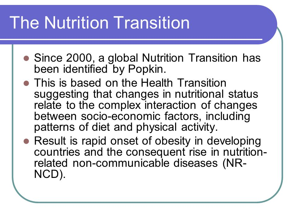 The Nutrition Transition Since 2000, a global Nutrition Transition has been identified by Popkin.