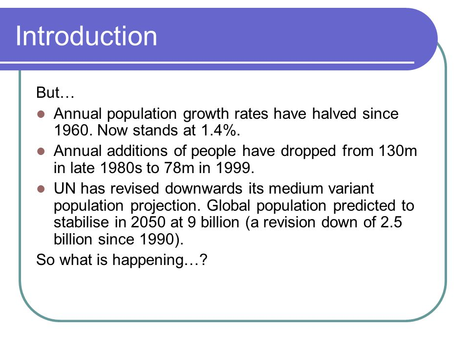 Introduction But… Annual population growth rates have halved since 1960.