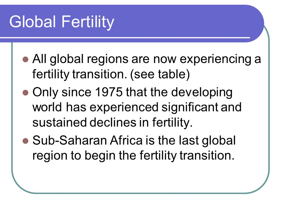 Global Fertility All global regions are now experiencing a fertility transition.