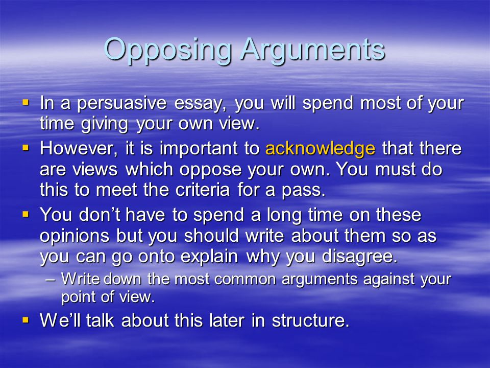 Opposing Arguments  In a persuasive essay, you will spend most of your time giving your own view.