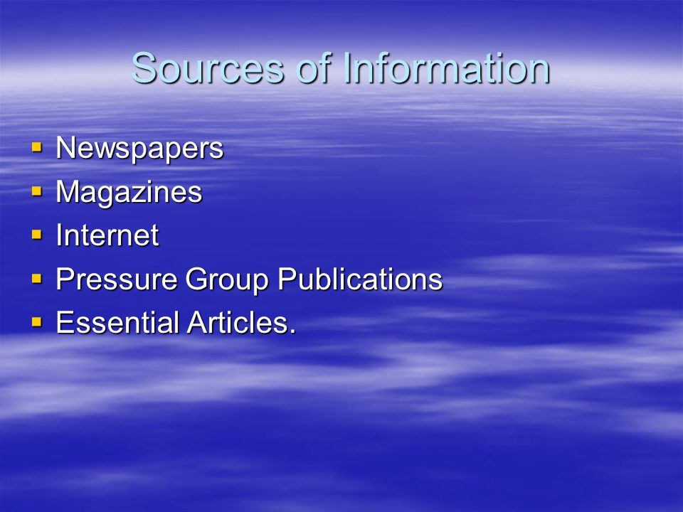 Sources of Information  Newspapers  Magazines  Internet  Pressure Group Publications  Essential Articles.